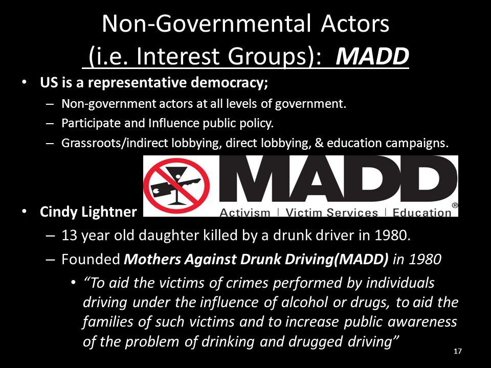 Non-Governmental Actors (i.e. Interest Groups): MADD US is a representative democracy; – Non-government actors at all levels of government. – Particip