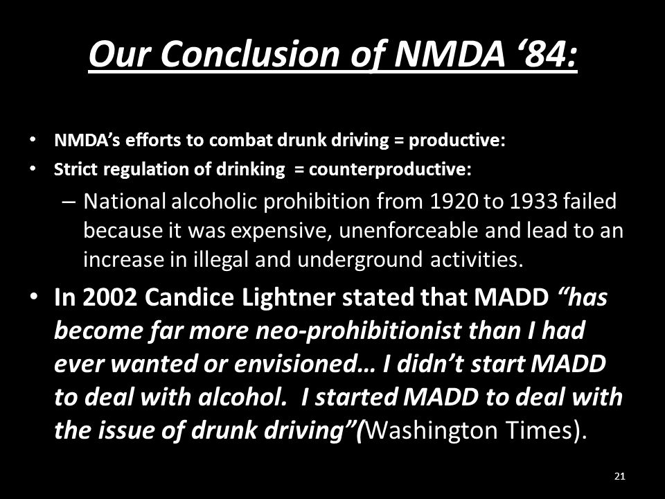 Our Conclusion of NMDA '84: NMDA's efforts to combat drunk driving = productive: Strict regulation of drinking = counterproductive: – National alcohol