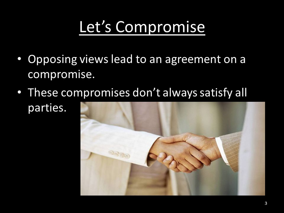 Let's Compromise Opposing views lead to an agreement on a compromise.