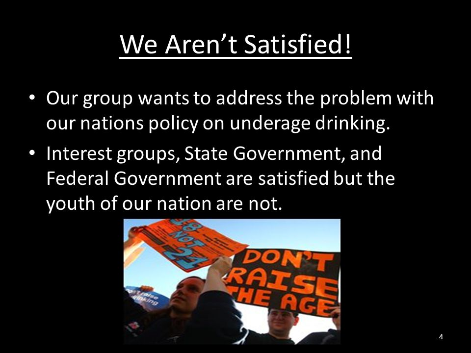 We Aren't Satisfied! Our group wants to address the problem with our nations policy on underage drinking. Interest groups, State Government, and Feder
