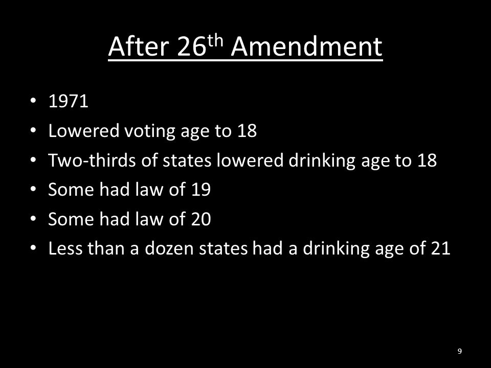 After 26 th Amendment 1971 Lowered voting age to 18 Two-thirds of states lowered drinking age to 18 Some had law of 19 Some had law of 20 Less than a dozen states had a drinking age of 21 9