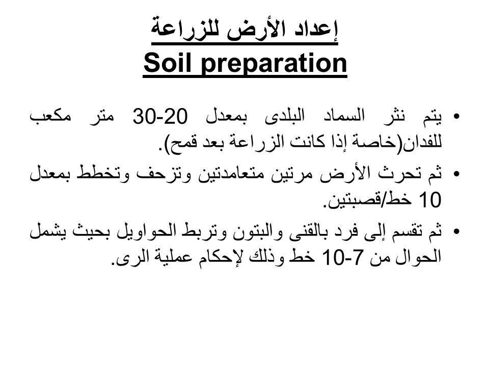 إعداد الأرض للزراعة Soil preparation يتم نثر السماد البلدى بمعدل 20-30 متر مكعب للفدان(خاصة إذا كانت الزراعة بعد قمح). ثم تحرث الأرض مرتين متعامدتين و