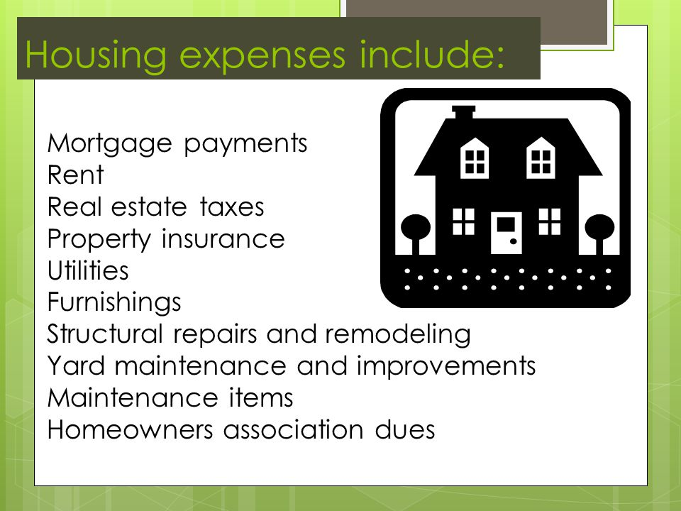 Housing expenses include: Mortgage payments Rent Real estate taxes Property insurance Utilities Furnishings Structural repairs and remodeling Yard maintenance and improvements Maintenance items Homeowners association dues