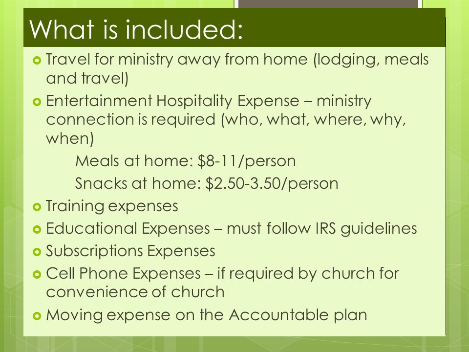 What is included:  Travel for ministry away from home (lodging, meals and travel)  Entertainment Hospitality Expense – ministry connection is required (who, what, where, why, when) Meals at home: $8-11/person Snacks at home: $2.50-3.50/person  Training expenses  Educational Expenses – must follow IRS guidelines  Subscriptions Expenses  Cell Phone Expenses – if required by church for convenience of church  Moving expense on the Accountable plan