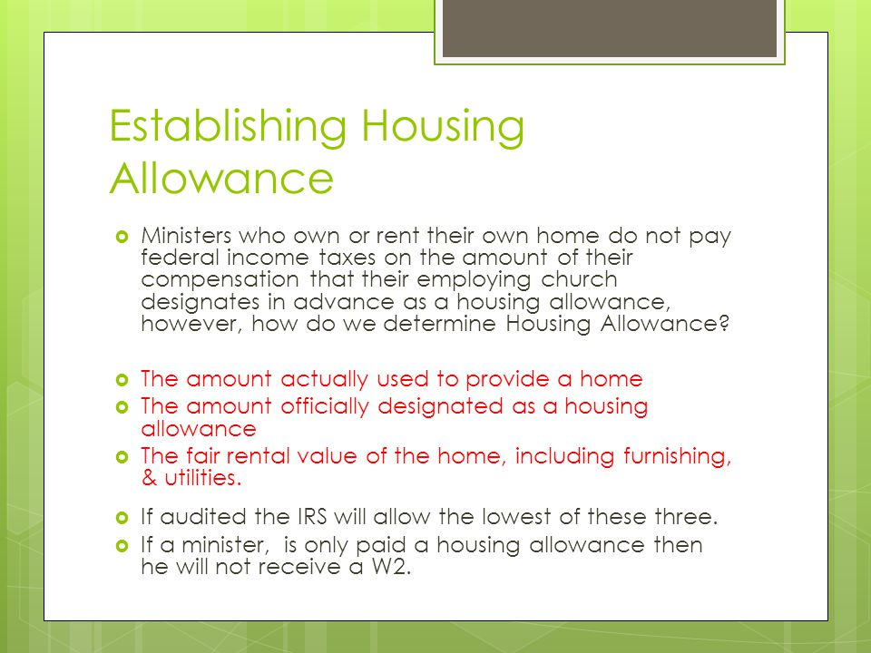  Minister- Provided Housing  The excludable portion of a housing allowance is not taxable for federal income tax purposes, (It is deducted from Line 1 on W2).