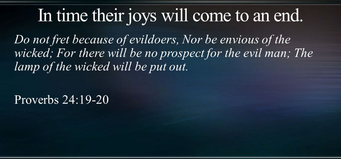 Do not fret because of evildoers, Nor be envious of the wicked; For there will be no prospect for the evil man; The lamp of the wicked will be put out.