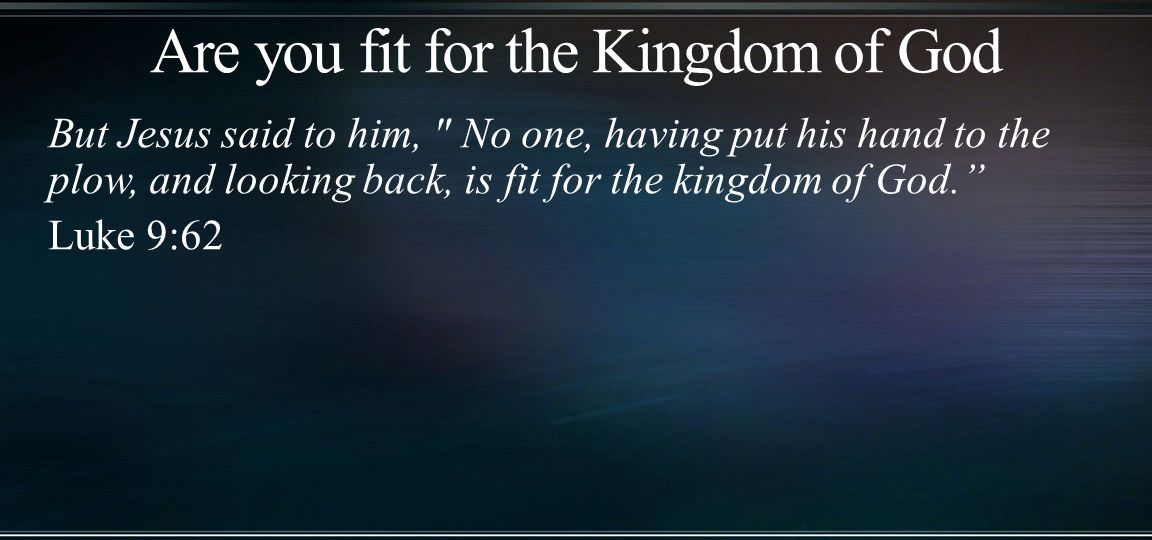 But Jesus said to him, No one, having put his hand to the plow, and looking back, is fit for the kingdom of God. Luke 9:62