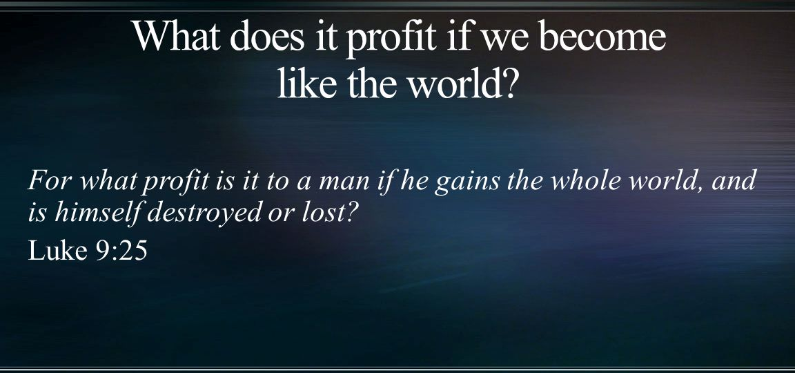 For what profit is it to a man if he gains the whole world, and is himself destroyed or lost.