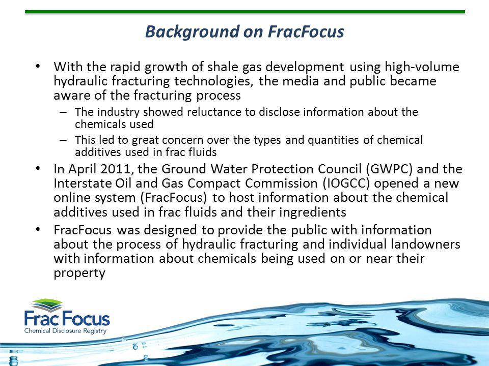 Initially, chemical data entry into the Registry by the oil and gas companies was voluntary, but over the next year, several states adopted regulations requiring data on the chemicals used in frac fluids to be disclosed – Many of those states specifically referenced FracFocus as the mechanism for submitting those data The number of wells for which chemical information was entered grew quickly – At the end of 2012, data had been entered on more than 34,000 wells, representing 342 companies Background (2)