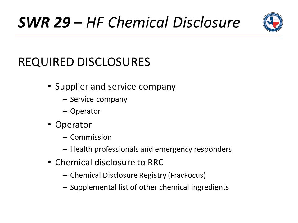 SWR 29 – HF Chemical Disclosure REQUIRED DISCLOSURES Supplier and service company – Service company – Operator Operator – Commission – Health professionals and emergency responders Chemical disclosure to RRC – Chemical Disclosure Registry (FracFocus) – Supplemental list of other chemical ingredients