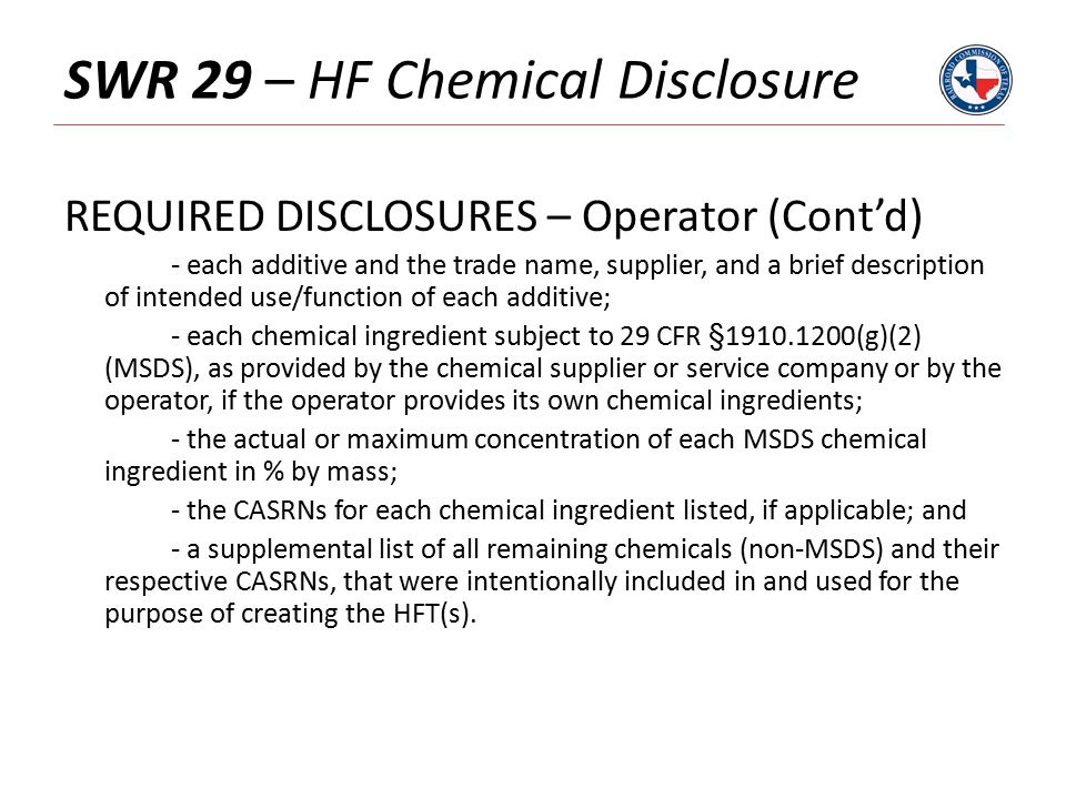SWR 29 – HF Chemical Disclosure REQUIRED DISCLOSURES – Operator (Cont'd) - each additive and the trade name, supplier, and a brief description of intended use/function of each additive; - each chemical ingredient subject to 29 CFR §1910.1200(g)(2) (MSDS), as provided by the chemical supplier or service company or by the operator, if the operator provides its own chemical ingredients; - the actual or maximum concentration of each MSDS chemical ingredient in % by mass; - the CASRNs for each chemical ingredient listed, if applicable; and - a supplemental list of all remaining chemicals (non-MSDS) and their respective CASRNs, that were intentionally included in and used for the purpose of creating the HFT(s).