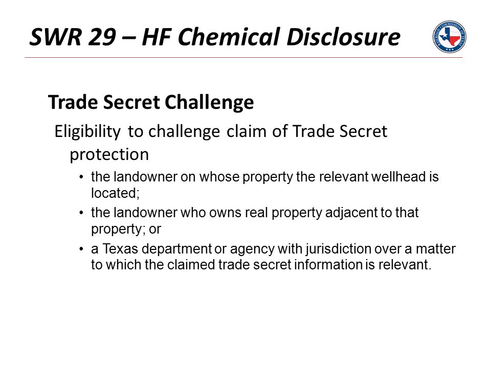 SWR 29 – HF Chemical Disclosure Trade Secret Challenge Eligibility to challenge claim of Trade Secret protection the landowner on whose property the relevant wellhead is located; the landowner who owns real property adjacent to that property; or a Texas department or agency with jurisdiction over a matter to which the claimed trade secret information is relevant.