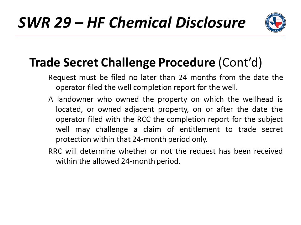 SWR 29 – HF Chemical Disclosure Trade Secret Challenge Procedure (Cont'd) Request must be filed no later than 24 months from the date the operator filed the well completion report for the well.