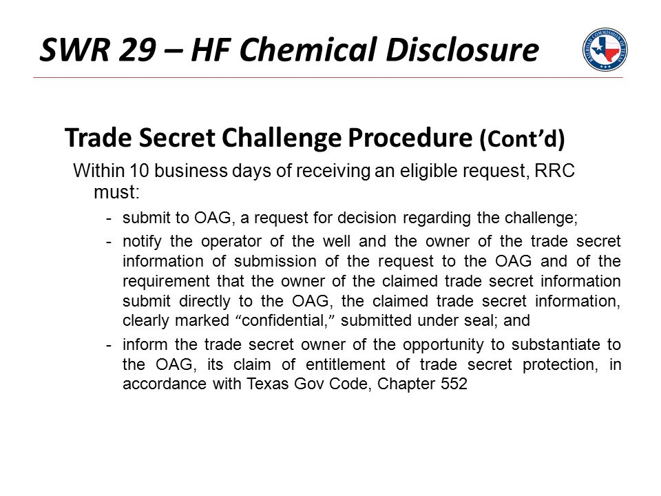 SWR 29 – HF Chemical Disclosure Trade Secret Challenge Procedure (Cont'd) Within 10 business days of receiving an eligible request, RRC must: -submit to OAG, a request for decision regarding the challenge; -notify the operator of the well and the owner of the trade secret information of submission of the request to the OAG and of the requirement that the owner of the claimed trade secret information submit directly to the OAG, the claimed trade secret information, clearly marked confidential, submitted under seal; and -inform the trade secret owner of the opportunity to substantiate to the OAG, its claim of entitlement of trade secret protection, in accordance with Texas Gov Code, Chapter 552
