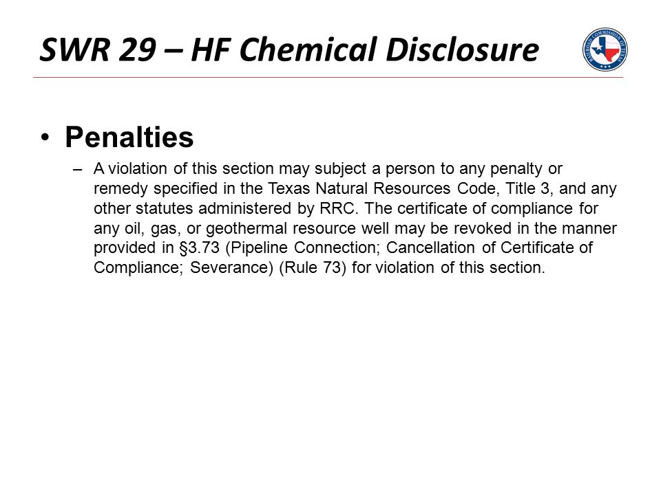 SWR 29 – HF Chemical Disclosure Penalties –A violation of this section may subject a person to any penalty or remedy specified in the Texas Natural Resources Code, Title 3, and any other statutes administered by RRC.