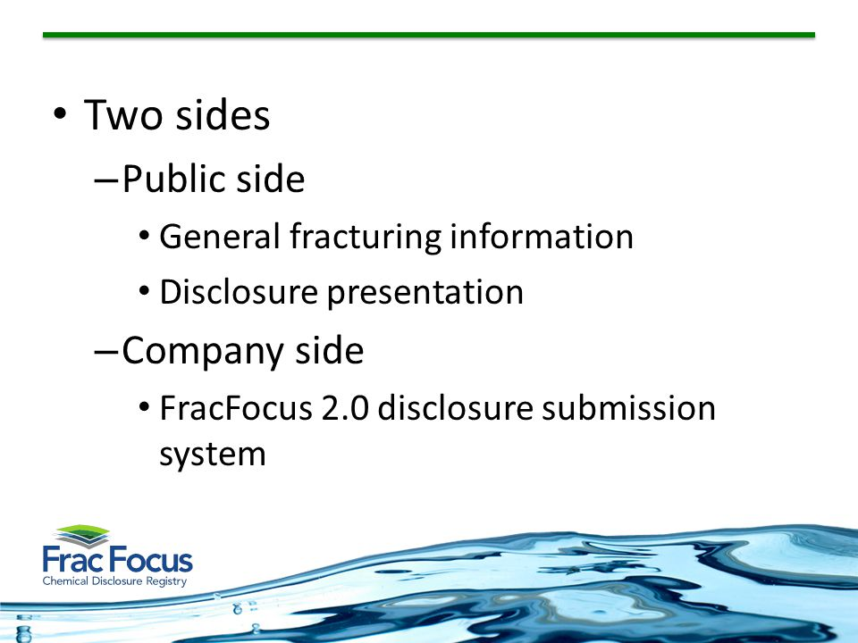 Two sides – Public side General fracturing information Disclosure presentation – Company side FracFocus 2.0 disclosure submission system