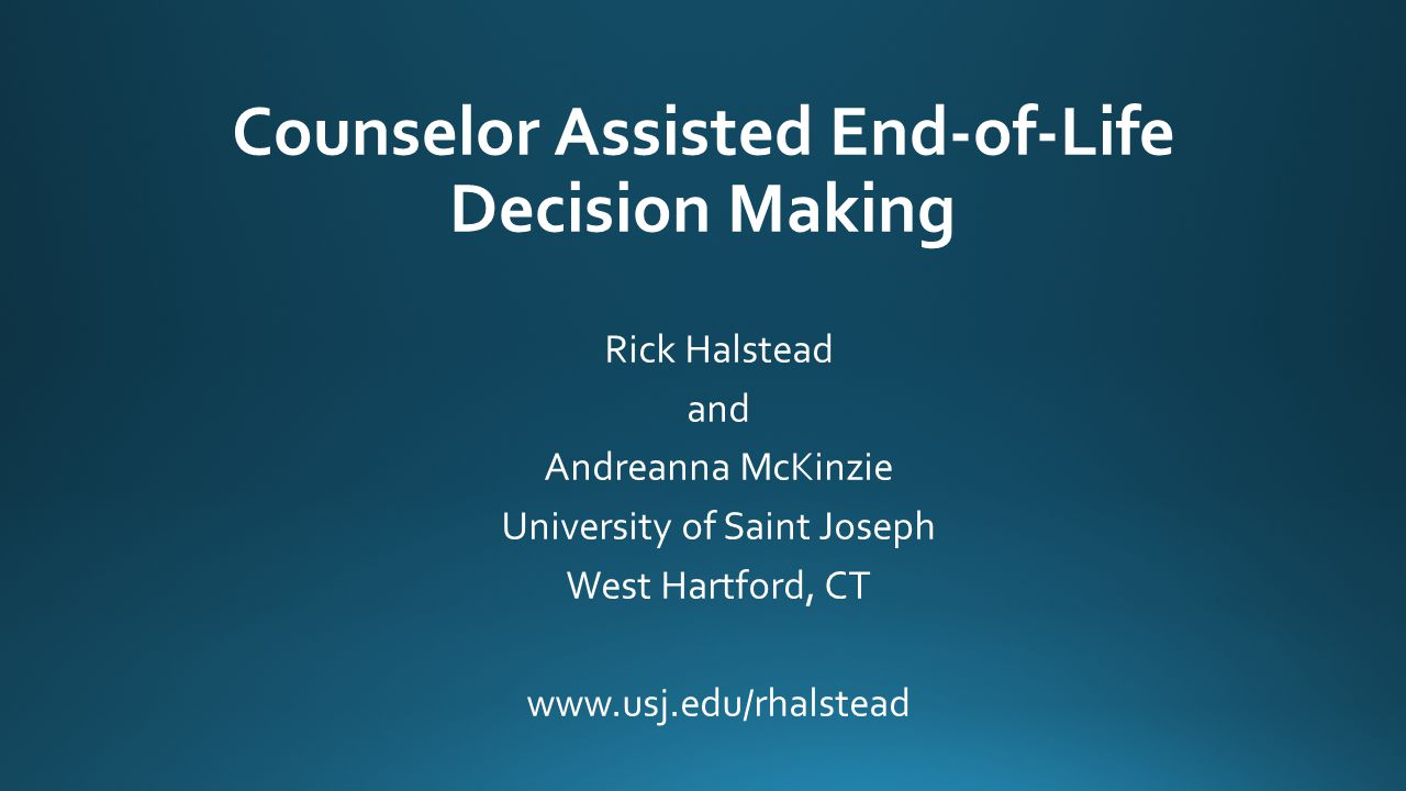 Objectives Introduce the framing of counselors' role associated with end- of-life decisions.