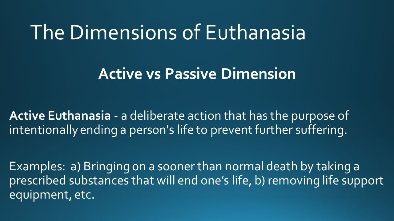 The Dimensions of Euthanasia Active vs Passive Dimension Active Euthanasia - a deliberate action that has the purpose of intentionally ending a person