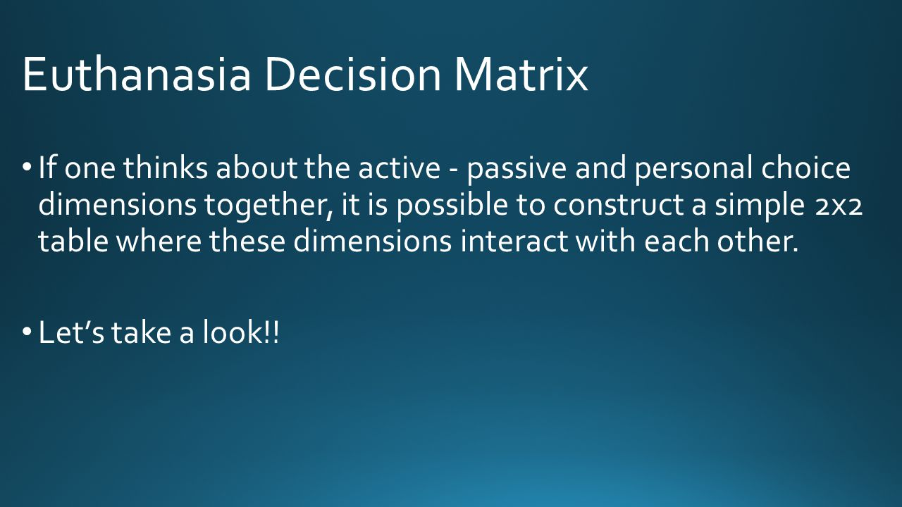 Euthanasia Decision Matrix If one thinks about the active - passive and personal choice dimensions together, it is possible to construct a simple 2x2
