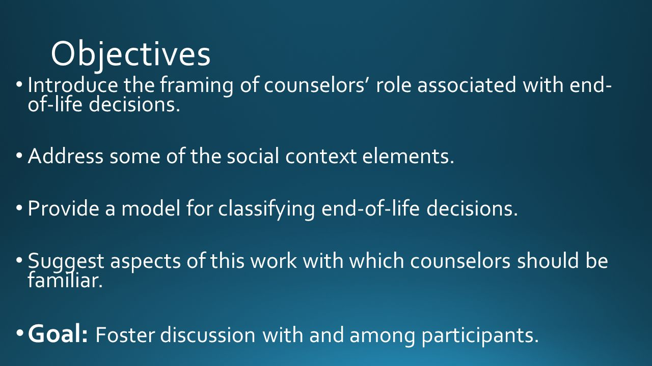Objectives Introduce the framing of counselors' role associated with end- of-life decisions. Address some of the social context elements. Provide a mo