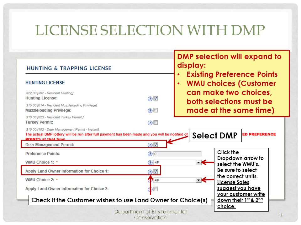 LICENSE SELECTION WITH DMP Department of Environmental Conservation 11 DMP selection will expand to display: Existing Preference Points WMU choices (Customer can make two choices, both selections must be made at the same time) Select DMP Click the Dropdown arrow to select the WMU's.