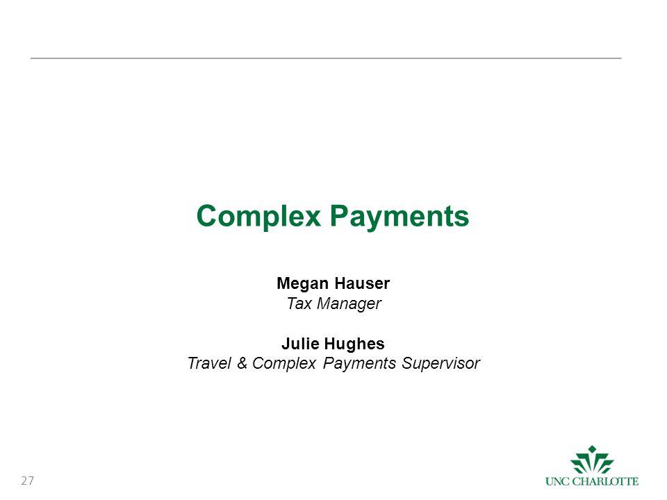 Complex Payments Megan Hauser Tax Manager Julie Hughes Travel & Complex Payments Supervisor 27