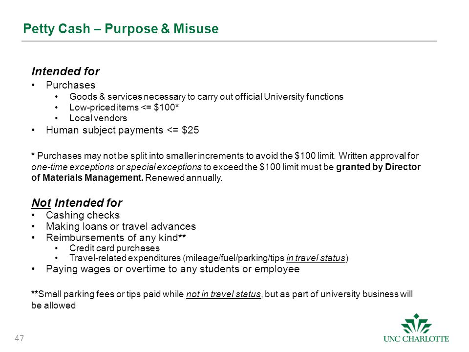 Petty Cash – Purpose & Misuse Intended for Purchases Goods & services necessary to carry out official University functions Low-priced items <= $100* L