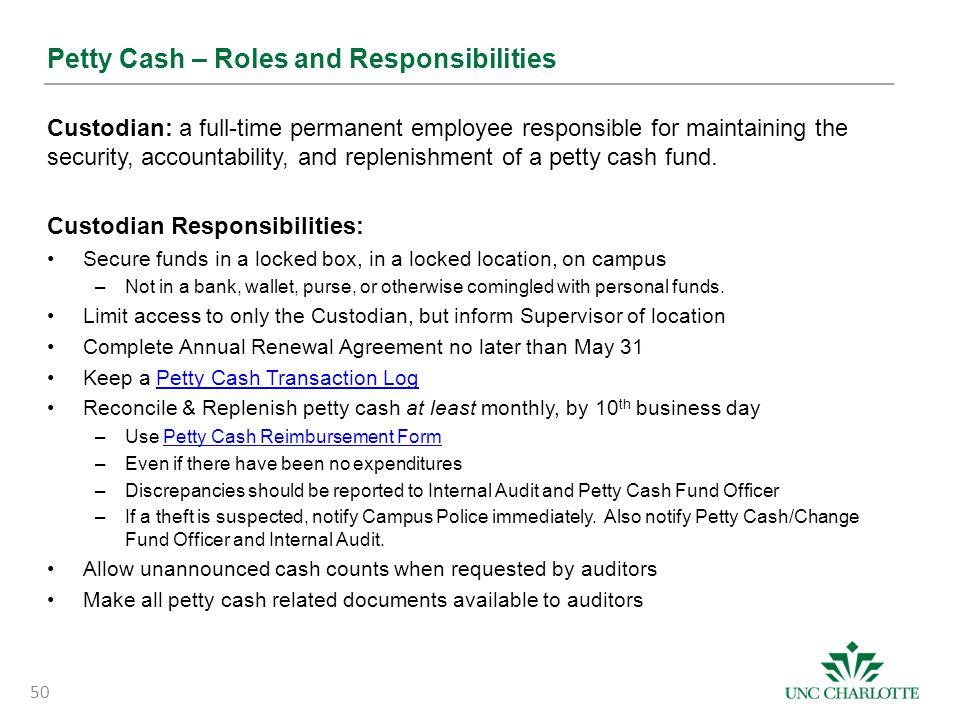 Petty Cash – Roles and Responsibilities Custodian: a full-time permanent employee responsible for maintaining the security, accountability, and replen