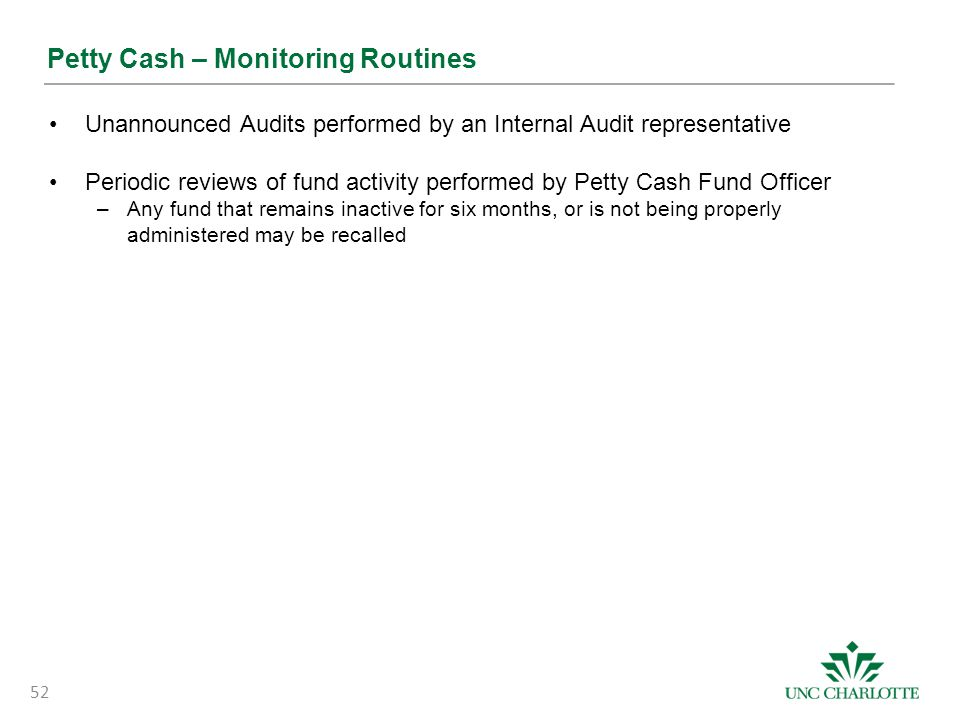 Petty Cash – Monitoring Routines Unannounced Audits performed by an Internal Audit representative Periodic reviews of fund activity performed by Petty