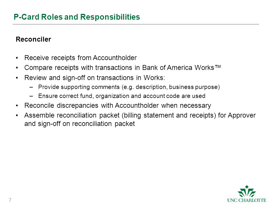 P-Card Roles and Responsibilities Approver Ensure p-card usage and activity is in compliance with internal policies and procedures Review reconciliation packet with transactions in Works: –Ensure comments are documented –Ensure correct fund, organization and account code are used –Flag transactions as necessary Sign-off on transactions in Works and the reconciliation packet Ensure reconciliation packet is submitted to Travel & Complex Payments by the required dated 8