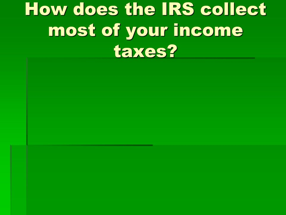 How does the IRS collect most of your income taxes?