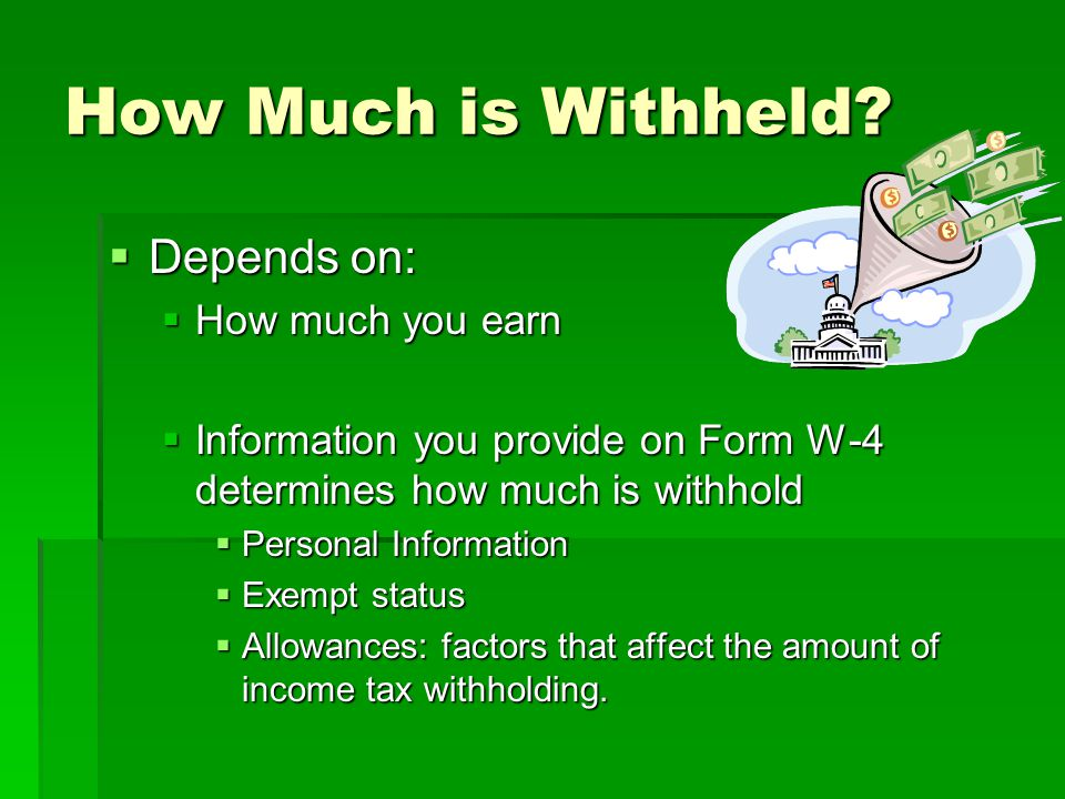 How Much is Withheld?  Depends on:  How much you earn  Information you provide on Form W-4 determines how much is withhold  Personal Information 