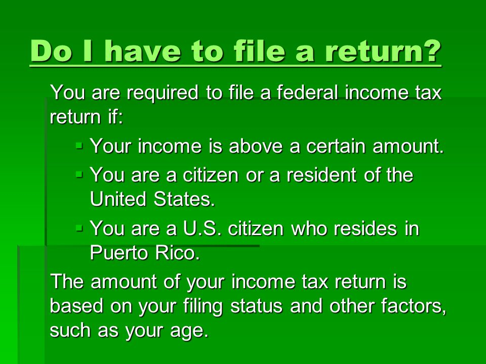 Do I have to file a return? Do I have to file a return? You are required to file a federal income tax return if:  Your income is above a certain amou
