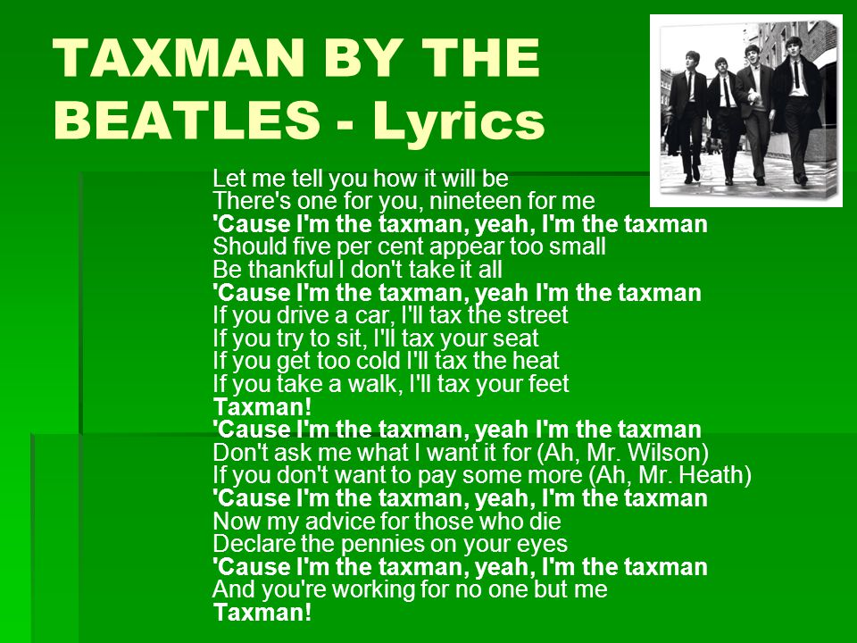 TAXMAN BY THE BEATLES - Lyrics Let me tell you how it will be There's one for you, nineteen for me 'Cause I'm the taxman, yeah, I'm the taxman Should