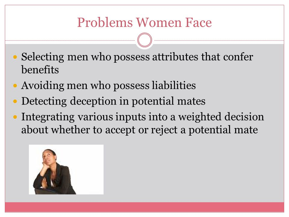 Problems Women Face Selecting men who possess attributes that confer benefits Avoiding men who possess liabilities Detecting deception in potential ma