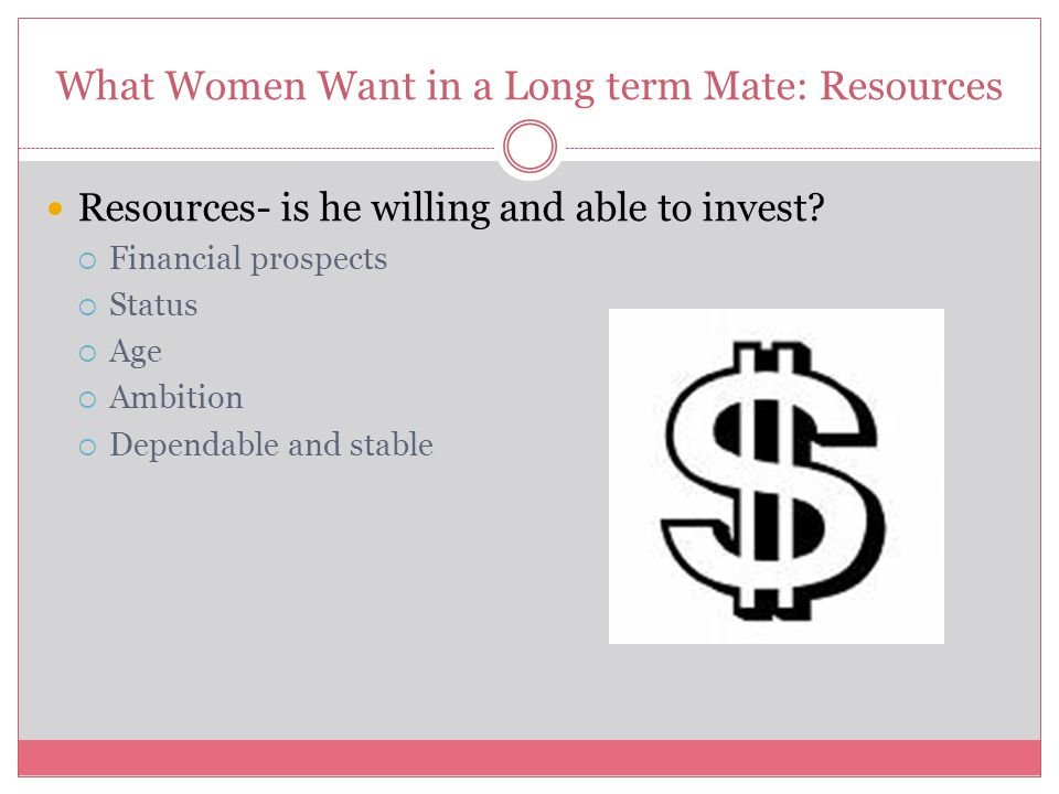 What Women Want in a Long term Mate: Resources Resources- is he willing and able to invest?  Financial prospects  Status  Age  Ambition  Dependab