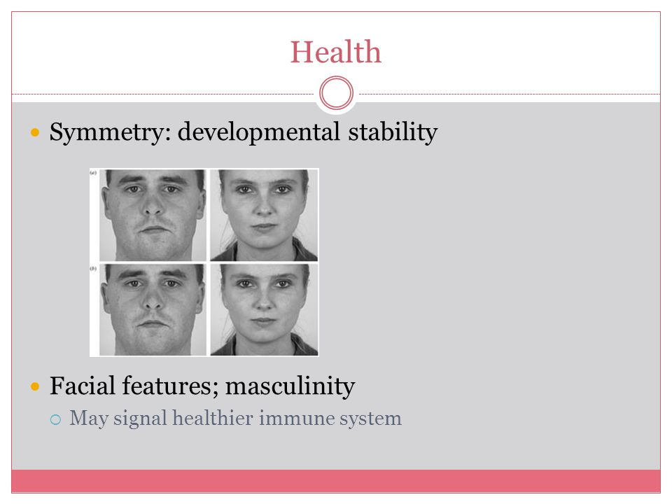 Health Symmetry: developmental stability Facial features; masculinity  May signal healthier immune system