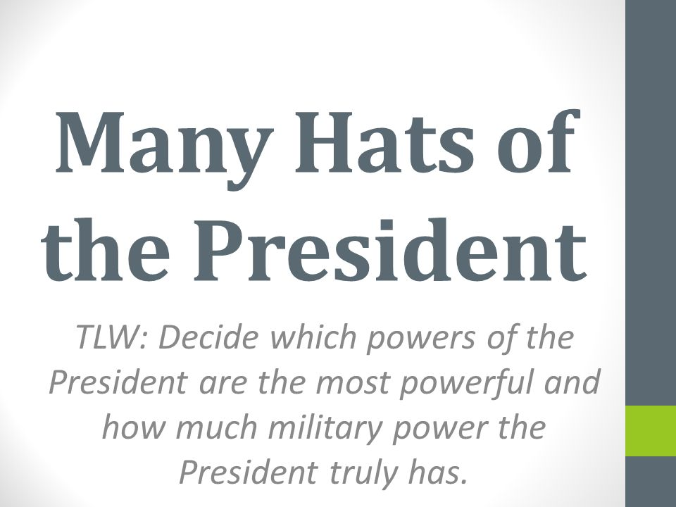 Many Hats of the President TLW: Decide which powers of the President are the most powerful and how much military power the President truly has.