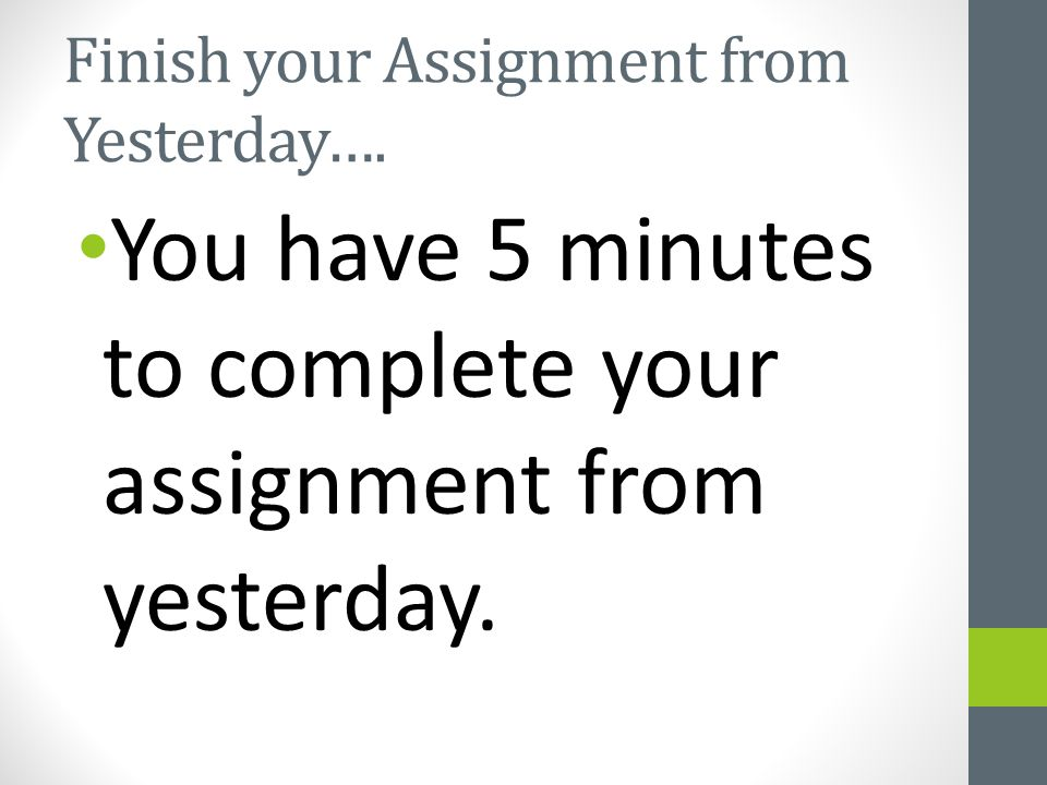Finish your Assignment from Yesterday…. You have 5 minutes to complete your assignment from yesterday.