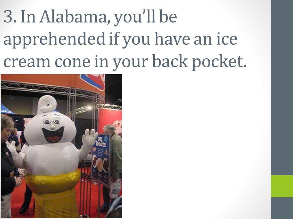 3. In Alabama, you'll be apprehended if you have an ice cream cone in your back pocket.