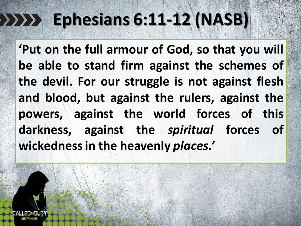 Ephesians 6:11-12 (NASB) 'Put on the full armour of God, so that you will be able to stand firm against the schemes of the devil. For our struggle is