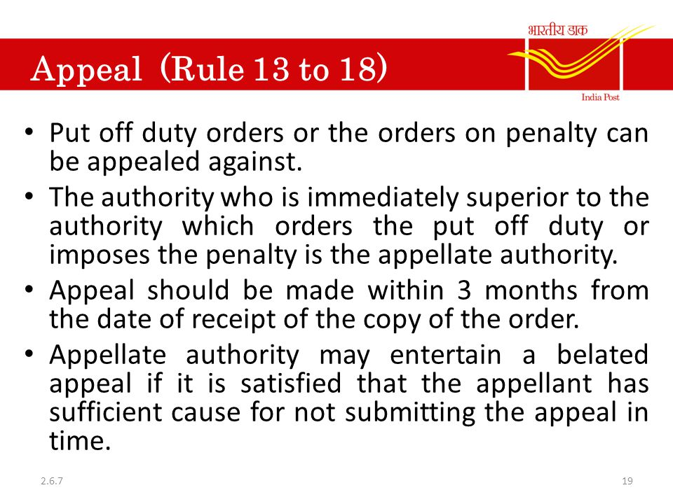 Appeal (Rule 13 to 18) Put off duty orders or the orders on penalty can be appealed against. The authority who is immediately superior to the authorit