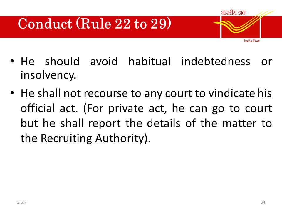 Conduct (Rule 22 to 29) He should avoid habitual indebtedness or insolvency. He shall not recourse to any court to vindicate his official act. (For pr