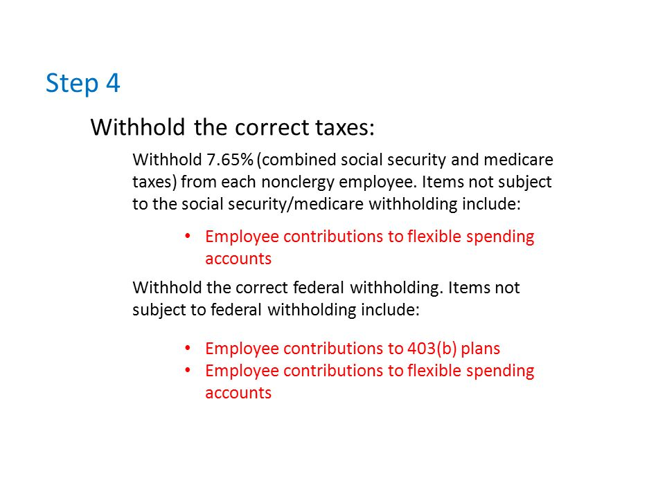 Step 4 Withhold the correct taxes: Withhold 7.65% (combined social security and medicare taxes) from each nonclergy employee.