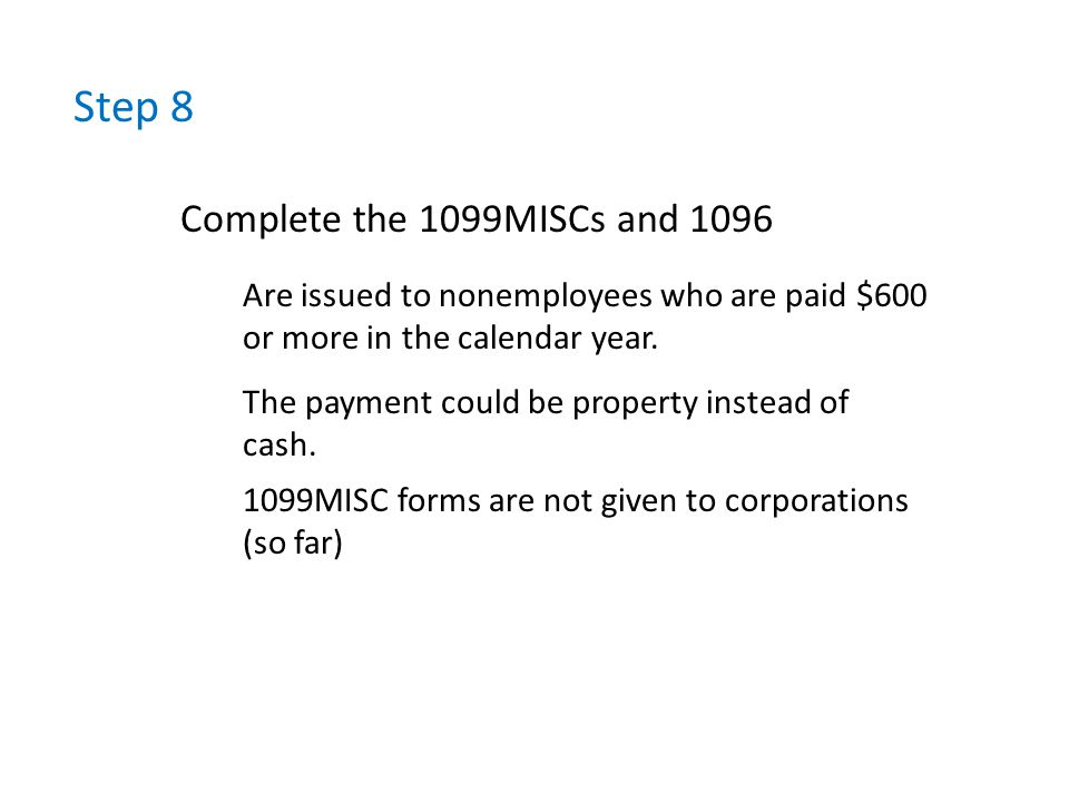Step 8 Complete the 1099MISCs and 1096 Are issued to nonemployees who are paid $600 or more in the calendar year.