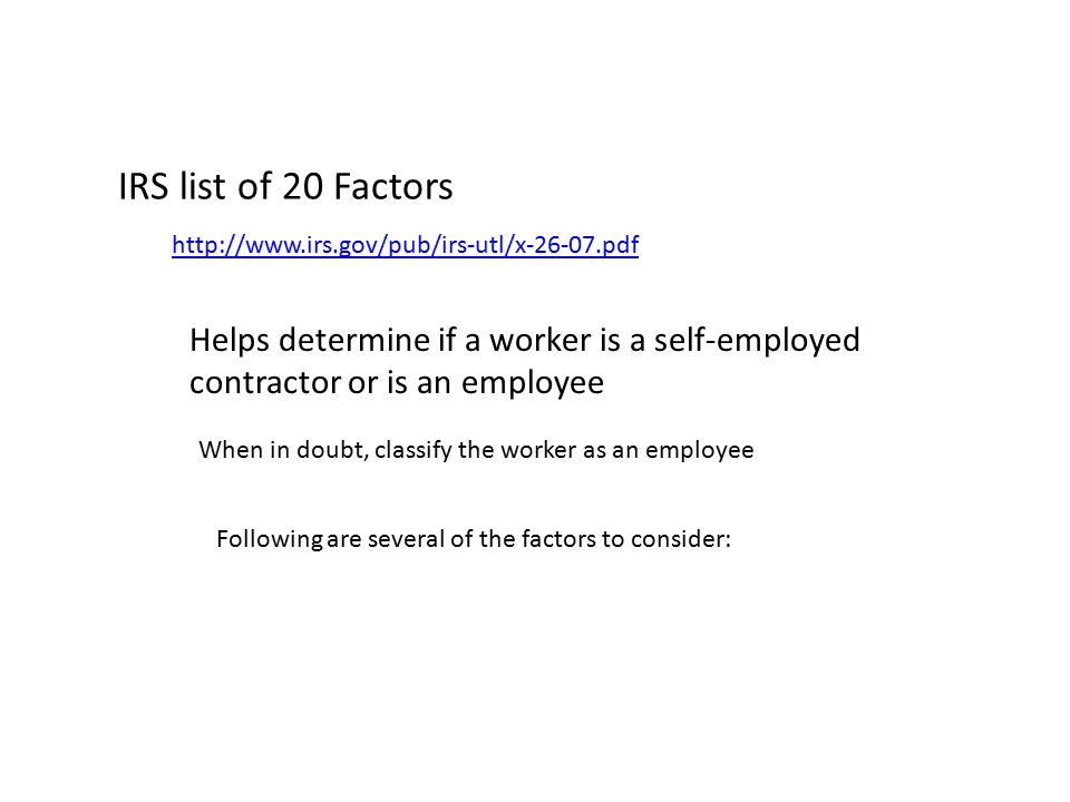 IRS list of 20 Factors http://www.irs.gov/pub/irs-utl/x-26-07.pdf Helps determine if a worker is a self-employed contractor or is an employee When in doubt, classify the worker as an employee Following are several of the factors to consider: