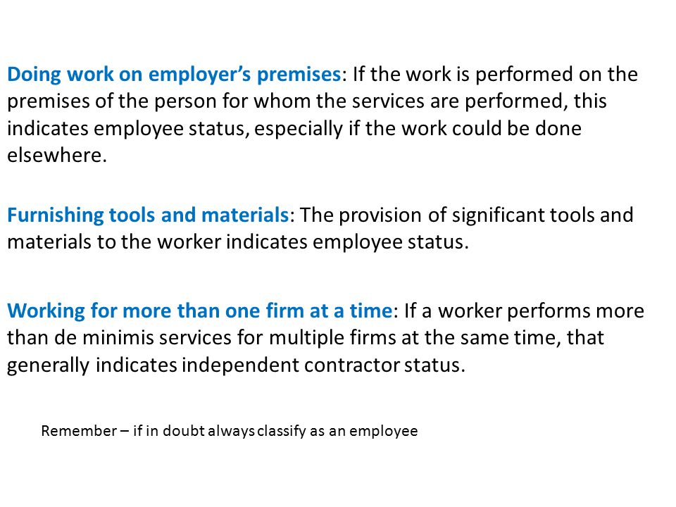 Doing work on employer's premises: If the work is performed on the premises of the person for whom the services are performed, this indicates employee status, especially if the work could be done elsewhere.