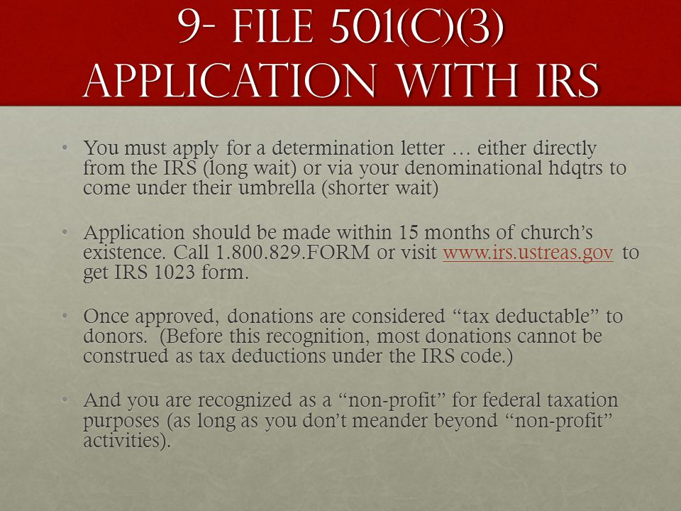 9- File 501(c)(3) application with irs You must apply for a determination letter … either directly from the IRS (long wait) or via your denominational hdqtrs to come under their umbrella (shorter wait)You must apply for a determination letter … either directly from the IRS (long wait) or via your denominational hdqtrs to come under their umbrella (shorter wait) Application should be made within 15 months of church's existence.