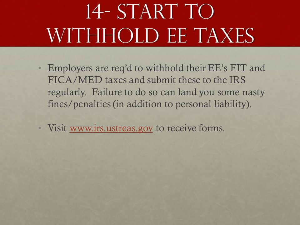14- Start to withhold EE Taxes Employers are req'd to withhold their EE's FIT and FICA/MED taxes and submit these to the IRS regularly.