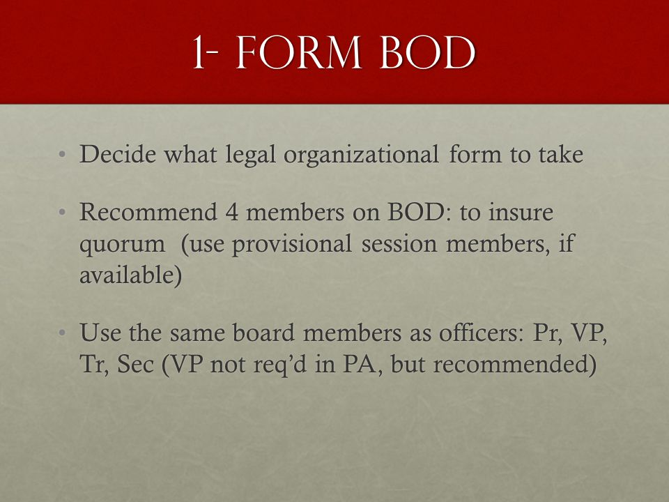 1- Form BOD Decide what legal organizational form to takeDecide what legal organizational form to take Recommend 4 members on BOD: to insure quorum (use provisional session members, if available)Recommend 4 members on BOD: to insure quorum (use provisional session members, if available) Use the same board members as officers: Pr, VP, Tr, Sec (VP not req'd in PA, but recommended)Use the same board members as officers: Pr, VP, Tr, Sec (VP not req'd in PA, but recommended)